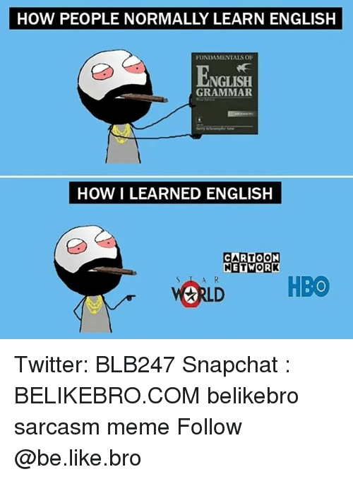 Grammarly: HOW PEOPLE NORMALLY LEARN ENGLISH  FUNDAMENTALS OF  ENGLISH  GRAMMAR  HOW I LEARNED ENGLISH  ETWOR  ORLD HBO Twitter: BLB247 Snapchat : BELIKEBRO.COM belikebro sarcasm meme Follow @be.like.bro