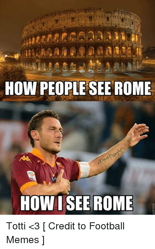Meme, Memes, and Soccer: HOW PEOPLE SEE ROME  HOW I SEE ROME Totti <3