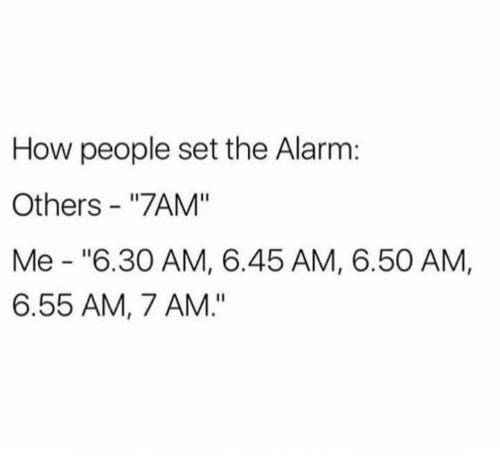 """Dank, Alarm, and 🤖: How people set the Alarm:  Others """"7AM""""  Me """"6.30 AM, 6.45 AM, 6.50 AM,  6.55 AM, 7 AM."""""""