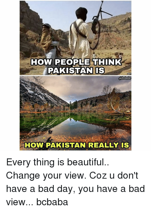 Bad, Bad Day, and Beautiful: HOW PEOPLE THINK  PAKISTANIS  HOW PAKISTAN REALLY IS Every thing is beautiful.. Change your view. Coz u don't have a bad day, you have a bad view... bcbaba