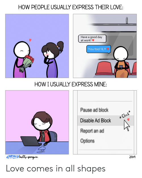 ily: HOW PEOPLE USUALLY EXPRESS THEIR LOVE  Have a good day  at work!  You too! ILY  HOW I USUALLY EXPRESS MINE:  Pause ad block  Disable Ad Block  Report an ad  Options  husfy-penguirn  2019 Love comes in all shapes