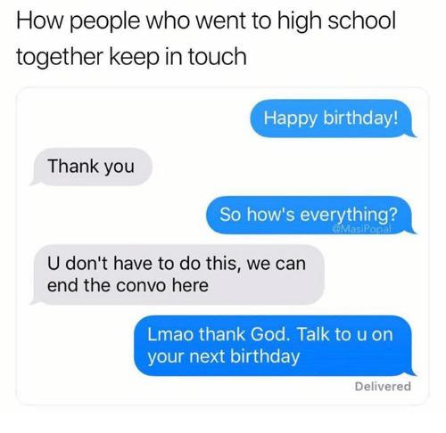 Birthday, Dank, and God: How people who went to high school  together keep in touch  Happy birthday!  Thank you  So how's everything?  U don't have to do this, we can  end the convo here  Lmao thank God. Talk to u on  your next birthday  Delivered