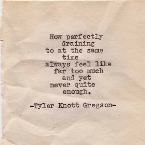 Tyler: How perfectly  draining  to at the same  time  always feel like  far too much  and yet  never quite  enough.  -Tyler Knott Gregson-