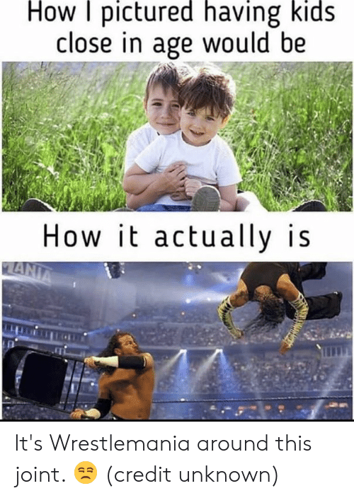 Wrestlemania: How pictured having kids  close in age would be  How it actually is It's Wrestlemania around this joint. 😒  (credit unknown)