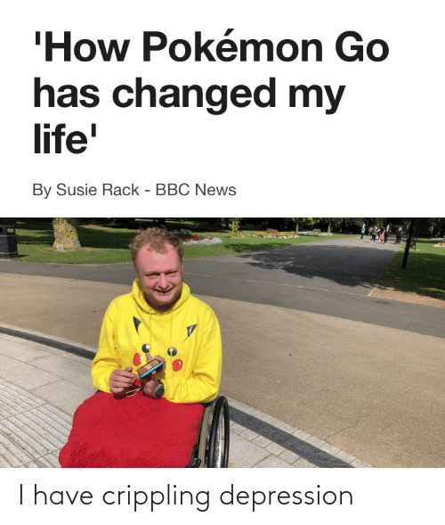 i have crippling depression: 'How Pokémon Go  has changed my  life'  By Susie Rack - BBC News I have crippling depression