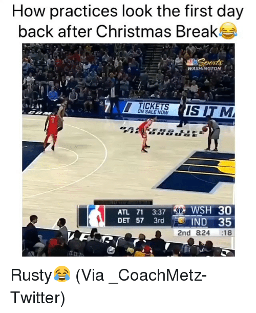 tickets on sale: How practices look the first day  back after Christmas Break  WASHINGTONA  -  TICKETS  ON SALE NOW  ATL 71 3:37 WSH 30  DET 57 3rd  IND 35  2nd 8:24 18 Rusty😂 (Via ‪_CoachMetz‬-Twitter)