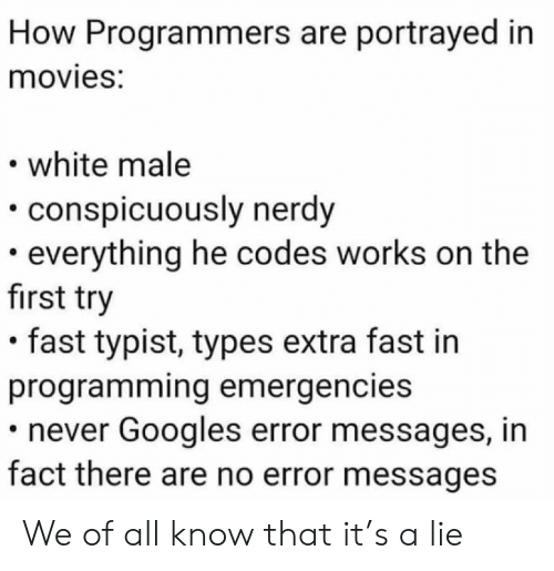 Nerdy: How Programmers are portrayed in  movies:  white male  conspicuously nerdy  everything he codes works on the  first try  fast typist, types extra fast in  programming emergencies  never Googles error messages, in  fact there are no error messages We of all know that it's a lie