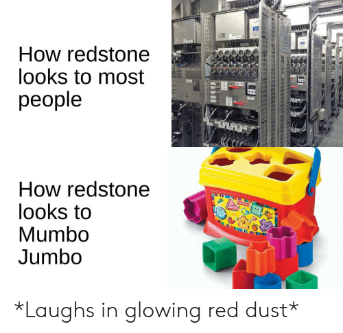fisher: How redstone  looks to most  people  How redstone  looks to  Mumbo  Jumbo  Fisher Price *Laughs in glowing red dust*