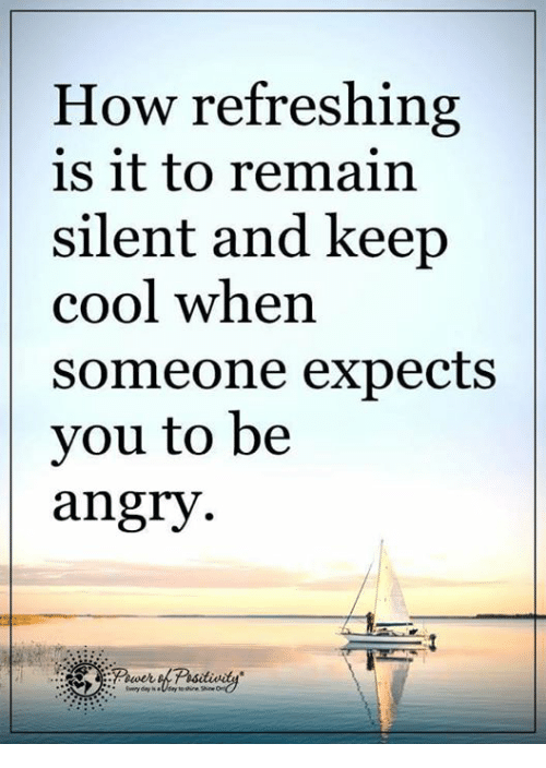 keeping cool: How refreshing  is it to remain  silent and keep  cool when  Someone expects  you to be  angry