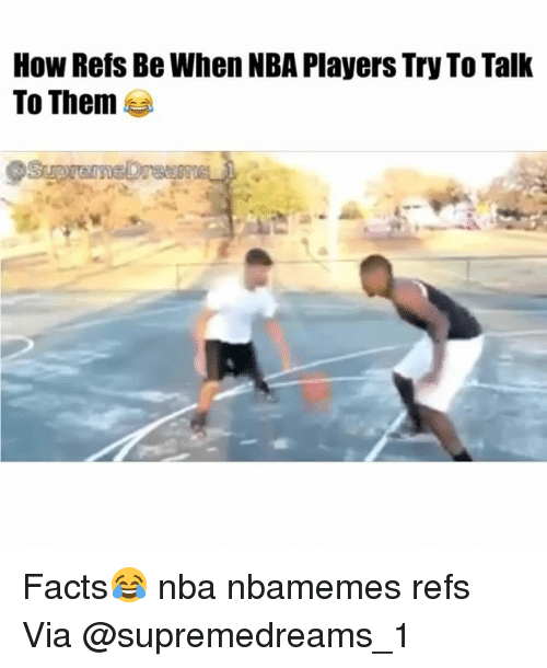 Basketball, Facts, and Nba: How Refs Be When NBA Players Try To Talk  To Them Facts😂 nba nbamemes refs Via @supremedreams_1