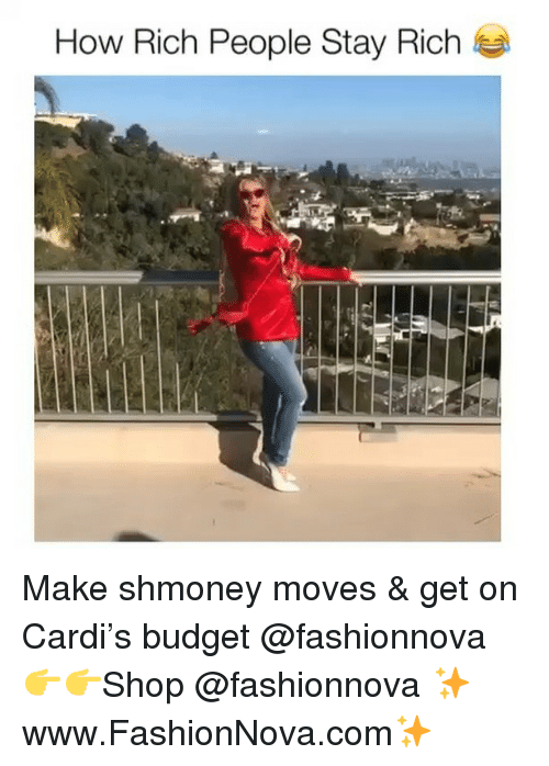 Funny, Memes, and Budget: How Rich People Stay Rich Make shmoney moves & get on Cardi's budget @fashionnova 👉👉Shop @fashionnova ✨www.FashionNova.com✨