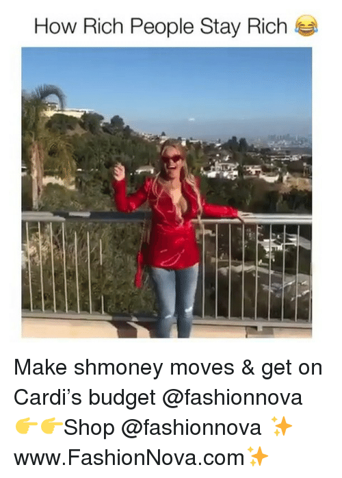 Funny, Budget, and How: How Rich People Stay Rich Make shmoney moves & get on Cardi's budget @fashionnova 👉👉Shop @fashionnova ✨www.FashionNova.com✨