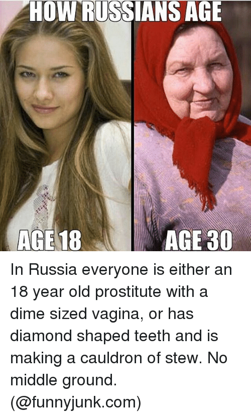 funnyjunk: HOW RUSSIANS AGE  AGE18  AGE 30 In Russia everyone is either an 18 year old prostitute with a dime sized vagina, or has diamond shaped teeth and is making a cauldron of stew. No middle ground. (@funnyjunk.com)