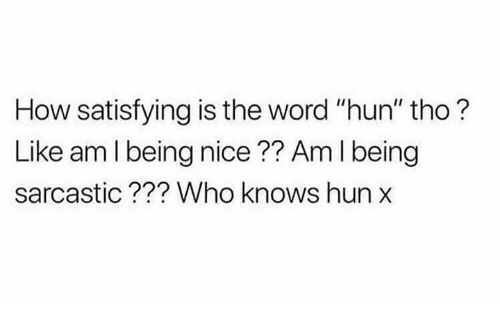 "Being Sarcastic: How satisfying is the word ""hun"" tho?  Like am l being nice?? Am I being  sarcastic??? Who knows hun"