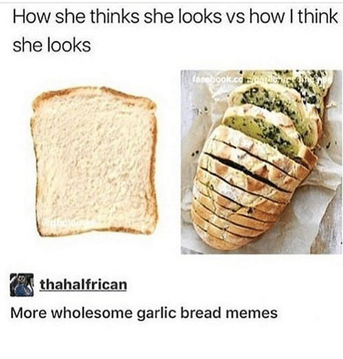 Memes, Garlic Bread, and Wholesome: How she thinks she looks vs how I think  she looks  thahalfrican  More wholesome garlic bread memes