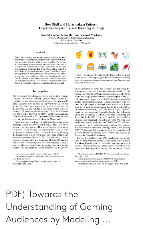 """rain cat: How Shell and Horn make a Unicorn:  Experimenting with Visual Blending in Emoji  Joao M. Cunha, Pedro Martins, Penousal Machado  CISUC, Department of Informatics Engineering  University of Coimbra  jmacunha.pjmm.machado@dei.uc.pt  Abstract  Emoji are becoming increasingly popular, both among users  and brands. Their impact is such that some authors even men-  tion a possible language shift towards visuality. We present  a Visual Blending-based system for emoji generation, which  is capable of representing concepts introduced by the user  Our approach combines data from ConceptNet, EmojiNet  and Twitter's Twemoji datasets to explore Visual Blending in  emoji generation. In order to assess the quality of the system,  a user study was conducted. The experimental results show  that the system is able to produce new emoji that represent  the concepts introduced. According to the participants, the  blends are not only visually appealing but also unexpected.  Figure 1: Examples of visual blends. From left to right and  top to bottom: man apple, apple man, world peace, hot dog  rain cat, woman wonder, wonder woman, man bat, dinosaur  park, and true blood  emoji supported by Bing and Google, and the Emoji Re-  placement and Prediction features available in iOS 10%. We  believe that other possible applications exist, specially in the  domain of image generation (see some examples in Fig. 1).  Before emoji, sequences of ASCII characters were often  used to express emotions CMC- emoticons (see Fig. 2). De  spite the high adoption of emoji, some emoticons s con  tinue to be used as an alternative due to their potential for  customisation (Guibon, Ochs, and Bellot 2016). Whereas  emoticons are composed of individual and replaceable parts,  emoji are inserted as a whole in the text (Dürscheid and  Siever 2017). In 2015, """"skin tone"""" modifiers were added to  Unicode core specifications and in 2016 the Unicode Con-  sortium decided to implement the ZWJ (Zero-Width-Joiner)  """