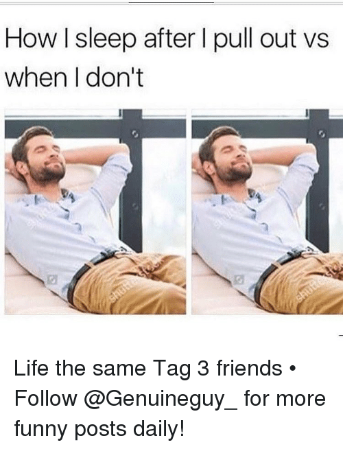 Memes, Pull Out, and 🤖: How sleep after l pull out vs  when I don't Life the same Tag 3 friends • ➫➫➫ Follow @Genuineguy_ for more funny posts daily!