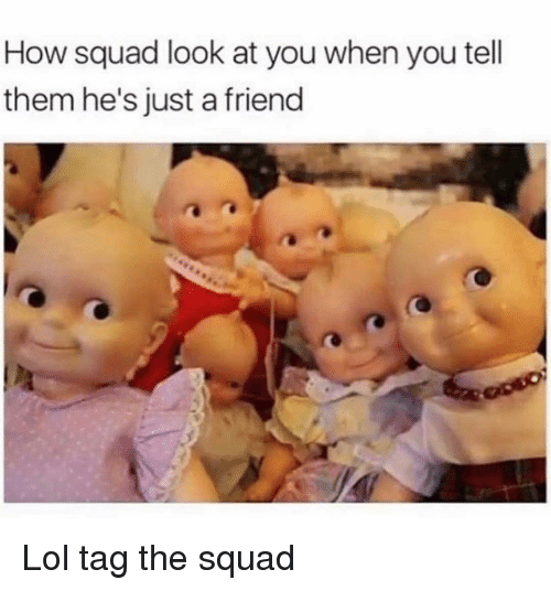 just a friend: How squad look at you when you tell  them he's just a friend Lol tag the squad