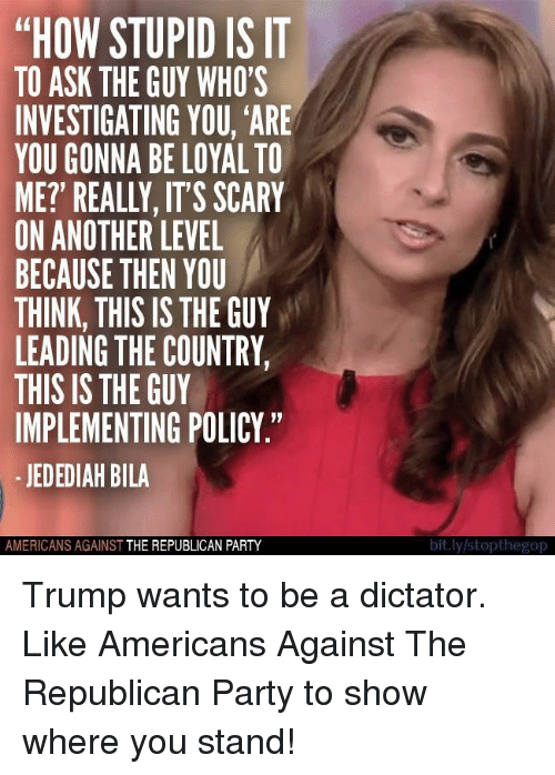 "Party, Republican Party, and Trump: ""HOW STUPID IS IT  TO ASK THE GUY WHO'S  INVESTIGATING YOU, ARE  YOU GONNA BE LOYAL TO  ME? REALLY, ITS SCARY  ON ANOTHER LEVEL  BECAUSE THEN YOU  THINK, THIS IS THE GUY  LEADING THE COUNTRY,  THIS IS THE GUY  IMPLEMENTING POLICY.""  JEDEDIAH BILA  AMERICANS AGAINST  THE REPUBLICAN PARTY  bit.ly/stopthegop Trump wants to be a dictator.   Like Americans Against The Republican Party to show where you stand!"