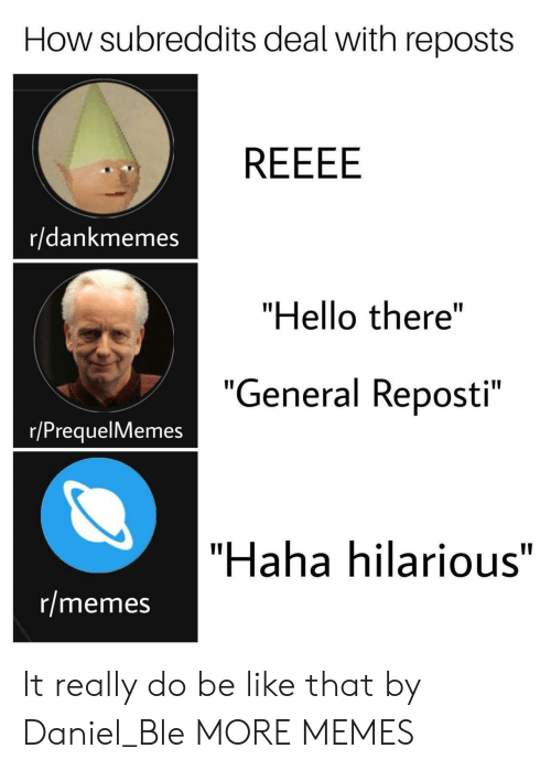 """Prequelmemes: How subreddits deal with reposts  r/dankmemes  """"Hello there""""  """"  General Reposti  e 11  """"  r/PrequelMemes  """"Haha hilarious""""  r/memes It really do be like that by Daniel_Ble MORE MEMES"""