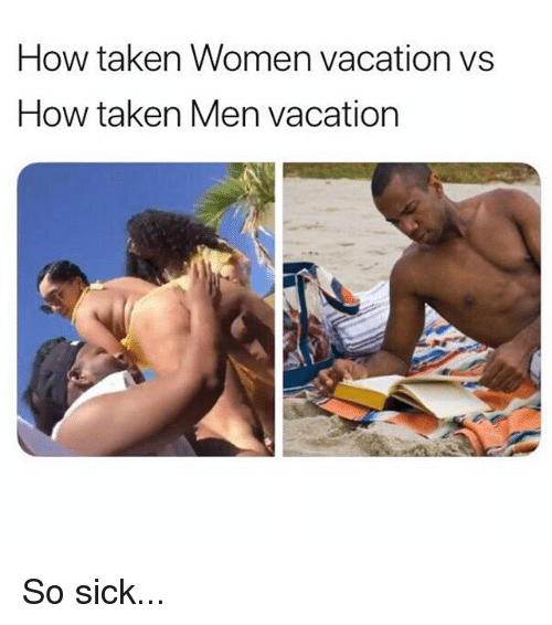 Memes, Taken, and Vacation: How taken Women vacation vs  How taken Men vacation So sick...