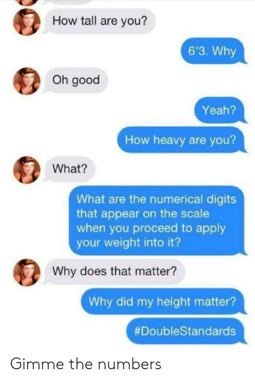 how tall are you: How tall are you?  6'3. Why  Oh good  Yeah?  How heavy are you?  What?  What are the numerical digits  that appear on the scale  when you proceed to apply  your weight into it?  Why does that matter?  Why did my height matter?  Gimme the numbers