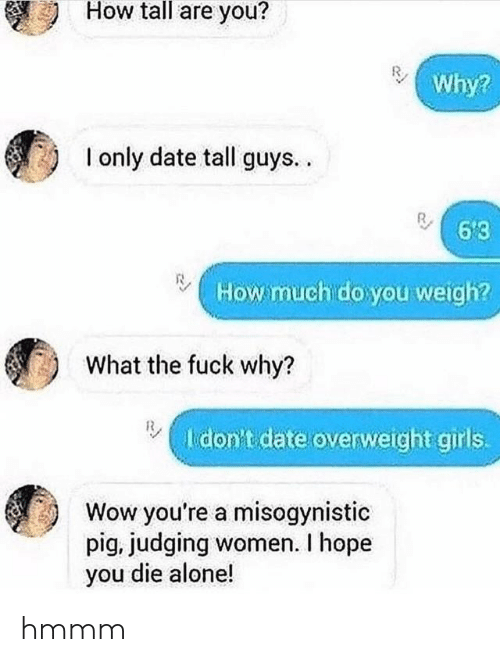 judging: How tall are you?  Why?  I only date tall guys..  6'3  How much do you weigh?  What the fuck why?  I don't date overweight girls.  Wow you're a misogynistic  pig, judging women. I hope  you die alone! hmmm