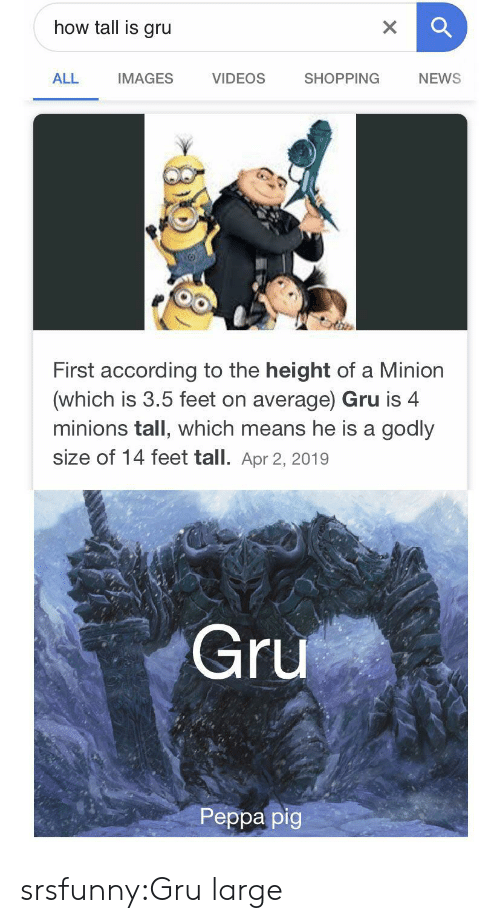Gru: how tall is gru  X  VIDEOS  ALL  SHOPPING  NEWS  IMAGES  First according to the height of a Minion  (which is 3.5 feet on average) Gru is 4  minions tall, which means he is a godly  size of 14 feet tall. Apr 2, 2019  Gru  Peppa pig srsfunny:Gru large