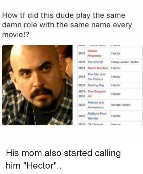 "Dude, Ghetto, and Memes: How tf did this dude play the same  damn role with the same name every  movie!?  Ghetto  2001  hapsodyHector  2001 The AnimalGang Leader Hector  001 Barrio Murders Hector  The Fast and  the Furious  2001  Hector  2001 Training Day Hector  2001-The Gangster  2003 Ht  2003  Hector  Masked andInmate Hector  Malibu's Most  Wanted  2003  Hector  Harto His mom also started calling him ""Hector"".."