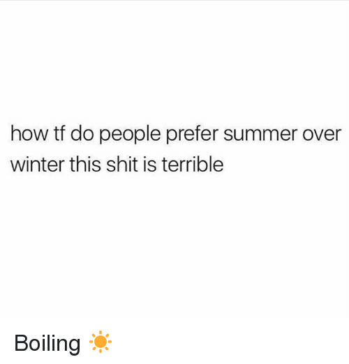 Shit, Winter, and Summer: how tf do people prefer summer over  winter this shit is terrible Boiling ☀
