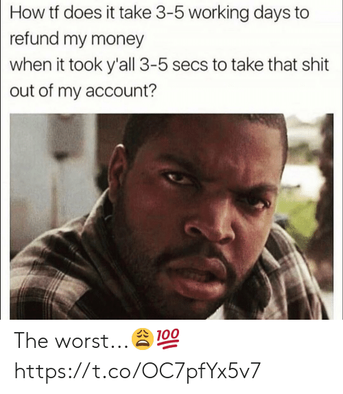 My Money: How tf does it take 3-5 working days to  refund my money  when it took y'all 3-5 secs to take that shit  out of my account? The worst...?? https://t.co/OC7pfYx5v7