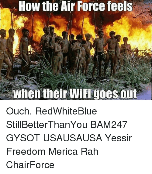 Memes, Air Force, and Wifi: How the Air Force feels  When their WiFi goes out Ouch. RedWhiteBlue StillBetterThanYou BAM247 GYSOT USAUSAUSA Yessir Freedom Merica Rah ChairForce