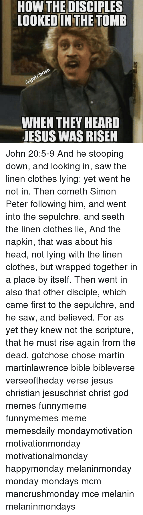 Clothes, God, and Head: HOW THE DISCIPLES  LOOKED IN THE TOMB  WHEN THEY HEARD  JESUS WAS RISEN John 20:5-9 And he stooping down, and looking in, saw the linen clothes lying; yet went he not in. Then cometh Simon Peter following him, and went into the sepulchre, and seeth the linen clothes lie, And the napkin, that was about his head, not lying with the linen clothes, but wrapped together in a place by itself. Then went in also that other disciple, which came first to the sepulchre, and he saw, and believed. For as yet they knew not the scripture, that he must rise again from the dead. gotchose chose martin martinlawrence bible bibleverse verseoftheday verse jesus christian jesuschrist christ god memes funnymeme funnymemes meme memesdaily mondaymotivation motivationmonday motivationalmonday happymonday melaninmonday monday mondays mcm mancrushmonday mce melanin melaninmondays