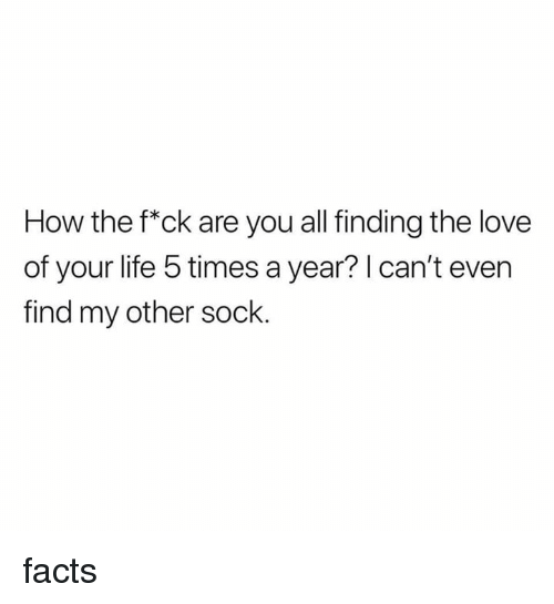 Sock: How the f*ck are you all finding the love  of your life 5 times a year? I can't even  find my other sock. facts