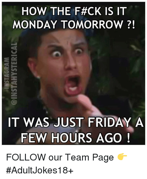 Monday Tomorrow: HOW THE F#CK IS IT  MONDAY TOMORROW  IT WAS JUST FRIDAY A  FEW HOURS  AGO FOLLOW our Team Page 👉 #AdultJokes18+
