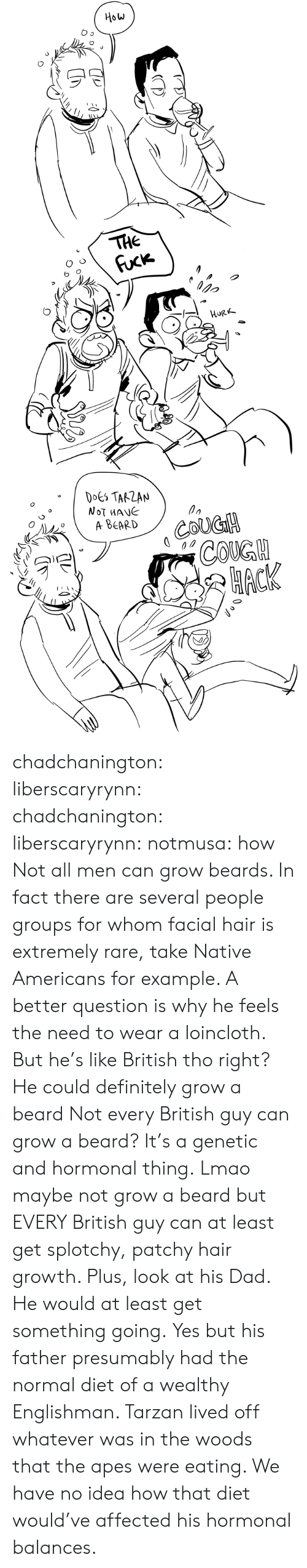 cough: How  THE  Fuck  орo  HURK  DOES TARZAN  NOT MANE  A ВЕARD  COUGH  СOKGH  НАСК chadchanington:  liberscaryrynn:  chadchanington:  liberscaryrynn:  notmusa:  how  Not all men can grow beards. In fact there are several people groups for whom facial hair is extremely rare, take Native Americans for example. A better question is why he feels the need to wear a loincloth.  But he's like British tho right? He could definitely grow a beard  Not every British guy can grow a beard? It's a genetic and hormonal thing.  Lmao maybe not grow a beard but EVERY British guy can at least get splotchy, patchy hair growth. Plus, look at his Dad. He would at least get something going.  Yes but his father presumably had the normal diet of a wealthy Englishman. Tarzan lived off whatever was in the woods that the apes were eating. We have no idea how that diet would've affected his hormonal balances.