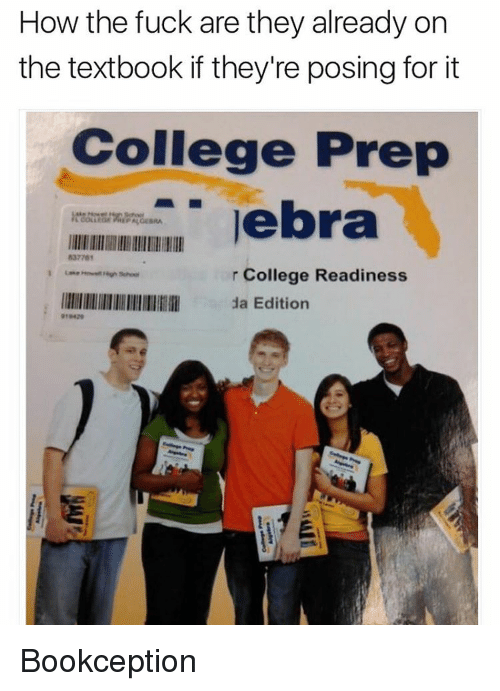 Memes, 🤖, and How: How the fuck are they already on  the textbook if they're posing for it  College Prep  lebra  837761  r College Readiness  llllllllllllllllllllllll 1a Edition Bookception