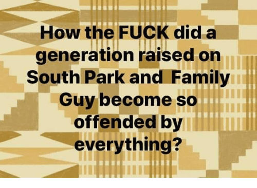 South Park: How the FUCK did a  generation raised on  South Park and Family  Guy become so  offended by  everything?