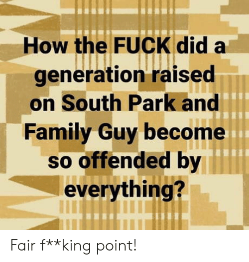 How The Fuck: How the FUCK did a  generation raised  on South Park and  Family Guy become  so offended by  everything? Fair f**king point!