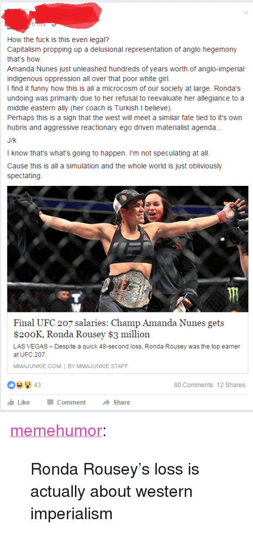"Ronda Rousey: How the fuck is this even legal?  Capitalism propping up a delusional representation of anglo hegemony  that's how  Amanda Nunes just unleashed hundreds of years worth of anglo-imperial  indigenous oppression all over that poor white girl.  I find it funny how this is all a microcosm of our society at large. Ronda's  undoing was primarily due to her refusal to reevaluate her allegiance to a  middle eastern ally (her coach is Turkish I believe)  Perhaps this is a sign that the west will meet a similar fate tied to it's own  hubris and aggressive reactionary ego driven materialist agenda.  J/k  I know that's what's going to happen. I'm not speculating at all.  Cause this is all a simulation and the whole world is just obliviously  spectating  Final UFC 207 salaries: Champ Amanda Nunes gets  $200K, Ronda Rousey $3 million  LAS VEGAS Despite a quick 48-second loss, Ronda Rousey was the top earnen  at UFC 207  MMAJUNKIE.COM BY MMAJUNKIE STAFF  80 Comments 12 Shares  LikeCommentShare <p><a href=""http://memehumor.tumblr.com/post/155257084023/ronda-rouseys-loss-is-actually-about-western"" class=""tumblr_blog"">memehumor</a>:</p>  <blockquote><p>Ronda Rousey's loss is actually about western imperialism</p></blockquote>"