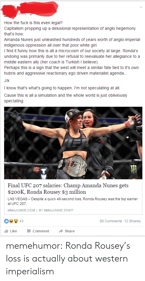 Amanda Nunes: How the fuck is this even legal?  Capitalism propping up a delusional representation of anglo hegemony  that's how  Amanda Nunes just unleashed hundreds of years worth of anglo-imperial  indigenous oppression all over that poor white girl.  I find it funny how this is all a microcosm of our society at large. Ronda's  undoing was primarily due to her refusal to reevaluate her allegiance to a  middle eastern ally (her coach is Turkish I believe)  Perhaps this is a sign that the west will meet a similar fate tied to it's own  hubris and aggressive reactionary ego driven materialist agenda.  J/k  I know that's what's going to happen. I'm not speculating at all.  Cause this is all a simulation and the whole world is just obliviously  spectating  Final UFC 207 salaries: Champ Amanda Nunes gets  $200K, Ronda Rousey $3 million  LAS VEGAS Despite a quick 48-second loss, Ronda Rousey was the top earnen  at UFC 207  MMAJUNKIE.COM BY MMAJUNKIE STAFF  80 Comments 12 Shares  LikeCommentShare memehumor:  Ronda Rousey's loss is actually about western imperialism