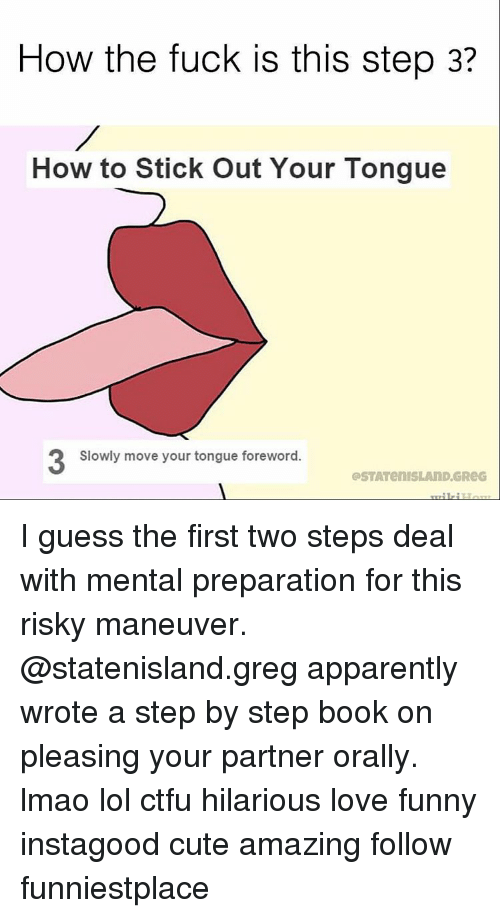 orally: How the fuck is this step 3?  How to Stick out Your Tongue  Slowly move your tongue foreword.  aSTATenISLAND GReG I guess the first two steps deal with mental preparation for this risky maneuver. @statenisland.greg apparently wrote a step by step book on pleasing your partner orally. lmao lol ctfu hilarious love funny instagood cute amazing follow funniestplace