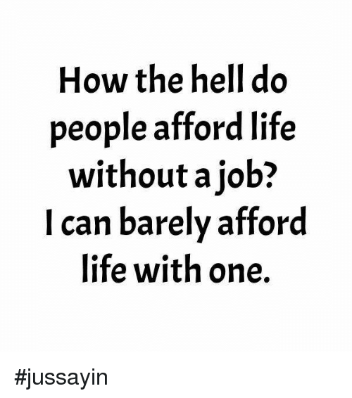 Dank, Life, and Hell: How the hell do  people afford life  without a job?  I can barely afford  life with one. #jussayin