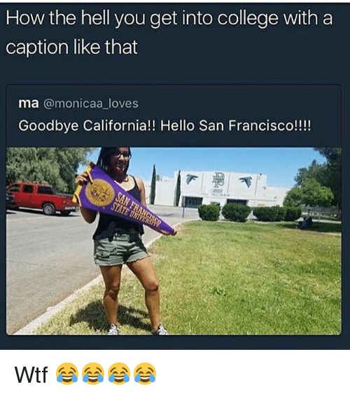 College, Funny, and Hello: How the hell you get into college with a  caption like that  ma  monicaa loves  Goodbye California!! Hello San Francisco!!!! Wtf 😂😂😂😂