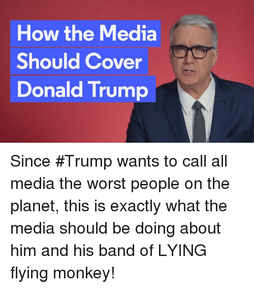 flying monkey: How the Media  Should Cover  Donald Trump Since #Trump wants to call all media the worst people on the planet, this is exactly what the media should be doing about him and his band of LYING  flying monkey!