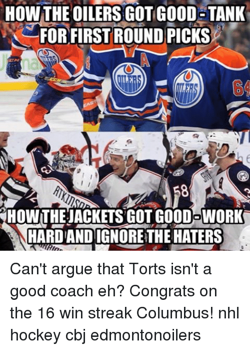 cbj: HOW THE OILERS GOT GOOD TANK  FOR FIRST ROUND PICKS  HOWTHEJACKETSGOTGOODOWORK  HARDANDIGNORETHE HATERS Can't argue that Torts isn't a good coach eh? Congrats on the 16 win streak Columbus! nhl hockey cbj edmontonoilers
