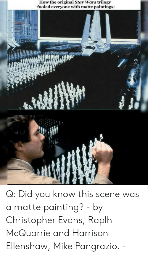 matte: How the original Star Wars trilogy  fooled everyone with matte paintings: Q: Did you know this scene was a matte painting? - by Christopher Evans, Raplh McQuarrie and Harrison Ellenshaw, Mike Pangrazio. -