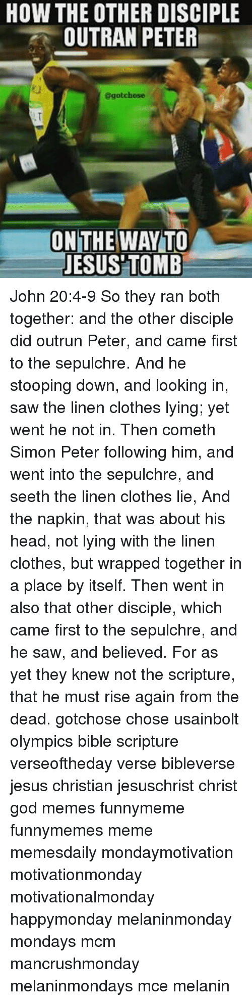 Clothes, God, and Head: HOW THE OTHER DISCIPLE  OUTRAN PETER  ggotchose  ON THE WAY TO  JESUS TOMB John 20:4-9 So they ran both together: and the other disciple did outrun Peter, and came first to the sepulchre. And he stooping down, and looking in, saw the linen clothes lying; yet went he not in. Then cometh Simon Peter following him, and went into the sepulchre, and seeth the linen clothes lie, And the napkin, that was about his head, not lying with the linen clothes, but wrapped together in a place by itself. Then went in also that other disciple, which came first to the sepulchre, and he saw, and believed. For as yet they knew not the scripture, that he must rise again from the dead. gotchose chose usainbolt olympics bible scripture verseoftheday verse bibleverse jesus christian jesuschrist christ god memes funnymeme funnymemes meme memesdaily mondaymotivation motivationmonday motivationalmonday happymonday melaninmonday mondays mcm mancrushmonday melaninmondays mce melanin