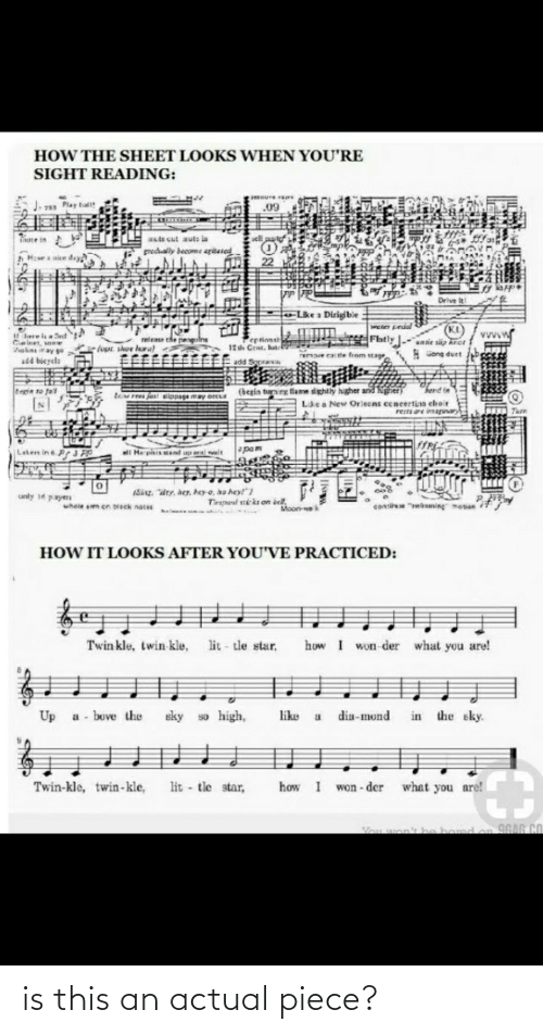 """duet: HOW THE SHEET LOOKS WHEN YOU'RE  SIGHT READING:  79 Play talt  .09  Fruce in  sell put  te cut auts la  gredually become agitaied  Hvesnice day  22  Drive it  Lke a Dirigible  (KI)  nie siip kror  weter Leual  vvvw  Ilre isa Sd  TFatly  Peptionst  12 Cent. hut  lopt shoe hara  Volins ray ge  *Gong duet  remave eat tle from stage  ఆ  add bieyele  EFEadd Sopras  (begin turning flame dightly higher and  Cegin to fall  tow  fast elippage may oecur  N]  Le a New Orleons cencertina ehoir  rests re imagary  spam  ll Herpisis stand upl wait  Lakers in 6  (Sing. """"idty, her, heo, ho hey!"""")  unly 1 payers  Trpani sricki on bell,  conti """"whming mosion  whele am cn bisck notes  Moon ek  HOW IT LOOKS AFTER YOU'VE PRACTICED:  lit - tle star,  how I won-der what you are!  Twin kle, twin kle,  so high,  a - buve the  in the sky.  Up  sky  like  dia-mond  lit - tle star,  Twin-kle, twin-kle,  how  what you are!  won - der  Vou won'k he bond on 9GAG CO is this an actual piece?"""