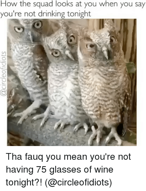 Drinking, Memes, and Squad: How the squad looks at you when you say  you're not drinking tonight Tha fauq you mean you're not having 75 glasses of wine tonight?! (@circleofidiots)